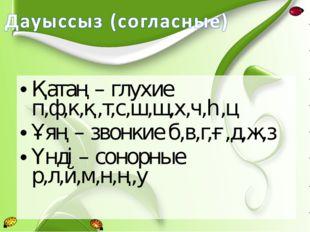 Қатаң – глухие п,ф,к,қ,т,с,ш,щ,х,ч,һ,ц Ұяң – звонкие б,в,г,ғ,д,ж,з Үнді – сон