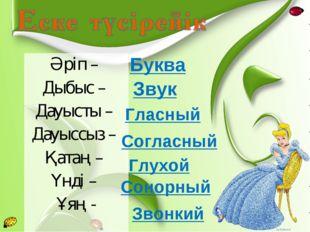Әріп – Дыбыс – Дауысты – Дауыссыз – Қатаң – Үнді – Ұяң - Буква Звук Гласный С