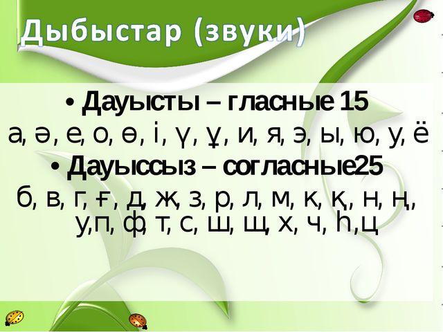 Дауысты – гласные 15 а, ә, е, о, ө, і, ү, ұ, и, я, э, ы, ю, у, ё Дауыссыз – с...