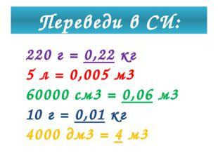 Переведи в СИ: 220 г = 0,22 кг 5 л = 0,005 м3 60000 см3 = 0,06 м3 10 г = 0,01