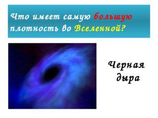 Что имеет самую большую плотность во Вселенной? Черная дыра