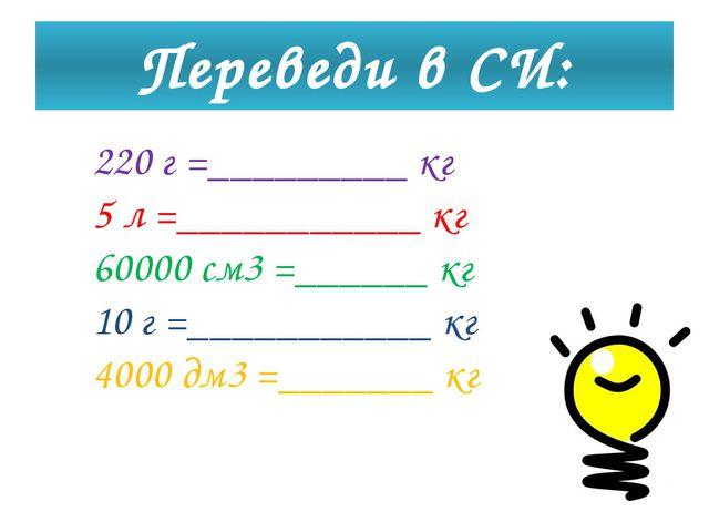 Переведи в СИ: 220 г =_________ кг 5 л =___________ кг 60000 см3 =______ кг 1...