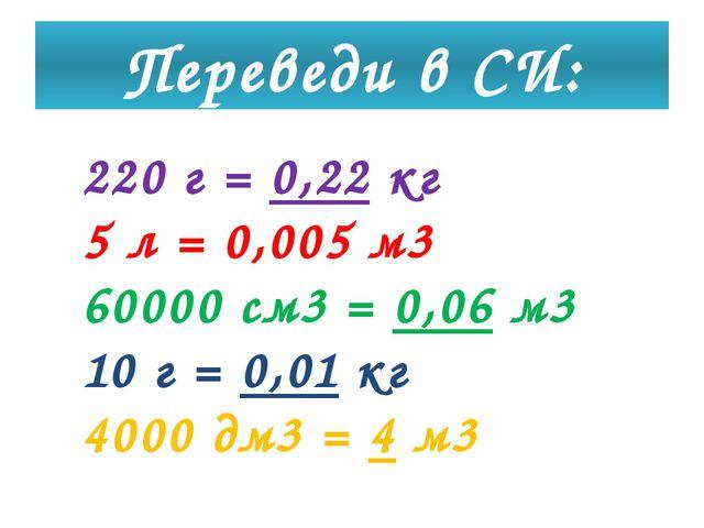 Переведи в СИ: 220 г = 0,22 кг 5 л = 0,005 м3 60000 см3 = 0,06 м3 10 г = 0,01...