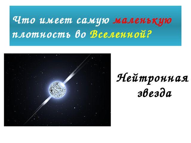 Что имеет самую маленькую плотность во Вселенной? Нейтронная звезда