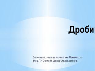 Выполнила: учитель математики Неманского спец.ПУ Осипова Ирина Станиславовна