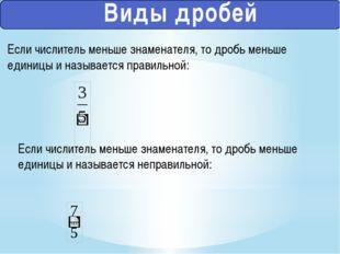Виды дробей Если числитель меньше знаменателя, то дробь меньше единицы и наз