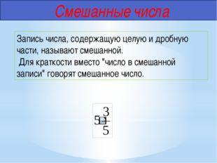 Смешанные числа Запись числа, содержащую целую и дробную части, называют сме