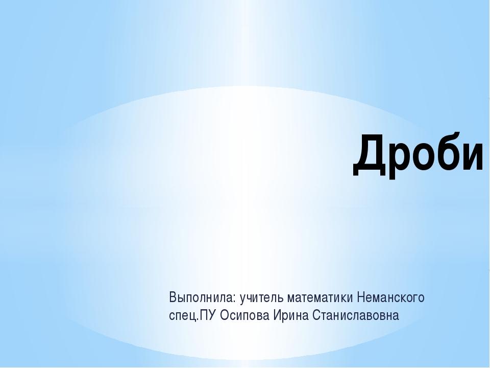 Выполнила: учитель математики Неманского спец.ПУ Осипова Ирина Станиславовна...