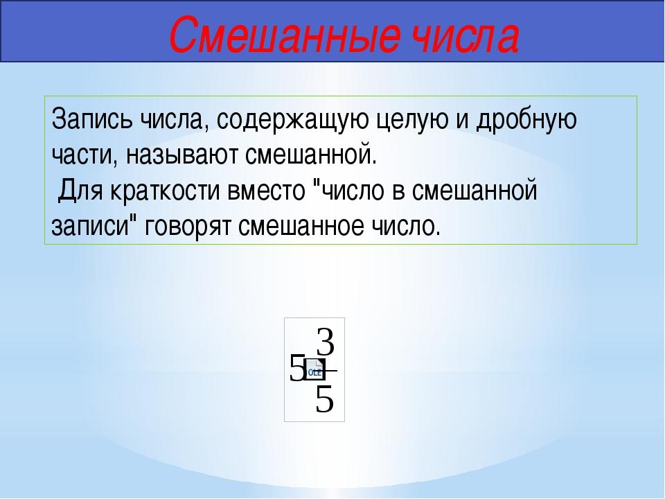 Смешанные числа Запись числа, содержащую целую и дробную части, называют сме...