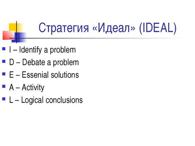 Стратегия «Идеал» (IDEAL) I – Identify a problem D – Debate a problem E – Ess...