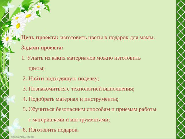 Цель проекта: изготовить цветы в подарок для мамы. Задачи проекта: 1. Узнать...
