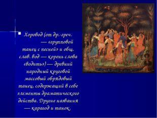 Хоровод (от др.-греч. χορός — «групповой танец с песней» и общ. слав. вод — к