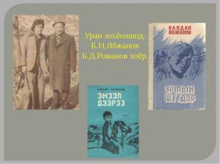 Уран зохёолшод: Б.Н.Ябжанов Б.Д.Романов хоёр.