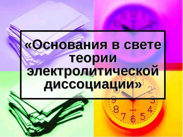 «Основания в свете теории электролитической диссоциации»