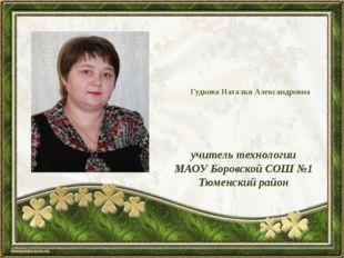 Гудкова Наталья Александровна учитель технологии МАОУ Боровской СОШ №1 Тюменс