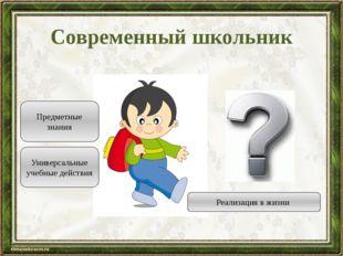Современный школьник Реализация в жизни Предметные знания Универсальные учебн