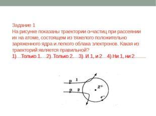 Задание 1 На рисунке показаны траектории α-частиц при рассеянии их на атоме,