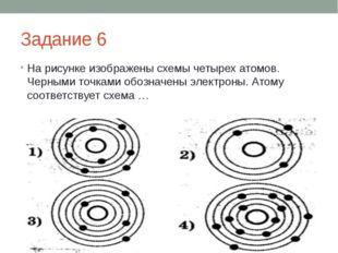 Задание 6 На рисунке изображены схемы четырех атомов. Черными точками обознач