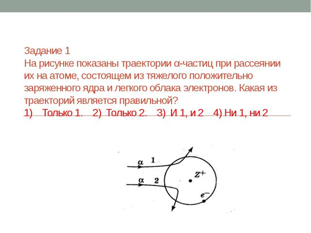 Задание 1 На рисунке показаны траектории α-частиц при рассеянии их на атоме,...
