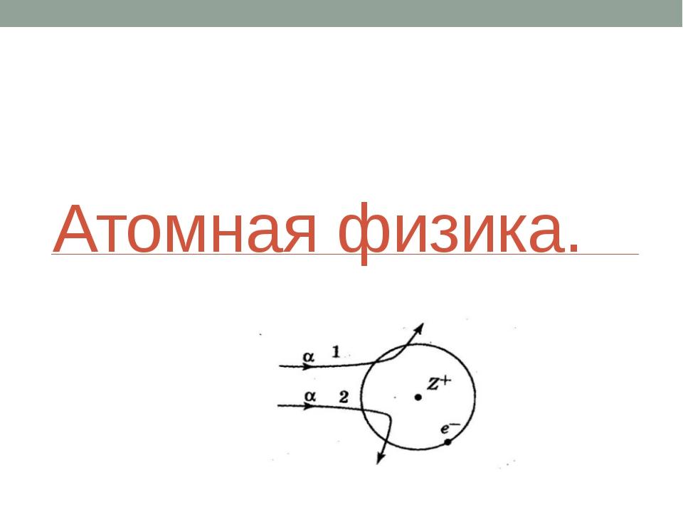 Атомная физика.
