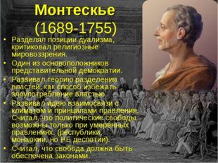 Монтескье (1689-1755) Разделял позиции дуализма, критиковал религиозные миро