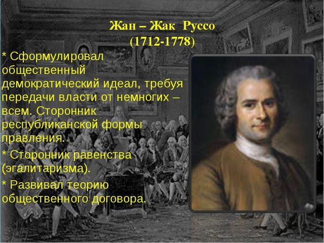 Жан – Жак Руссо (1712-1778) * Сформулировал общественный демократический идеа...