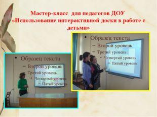 Мастер-класс для педагогов ДОУ «Использование интерактивной доски в работе с