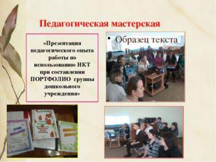 Педагогическая мастерская «Презентация педагогического опыта работы по исполь