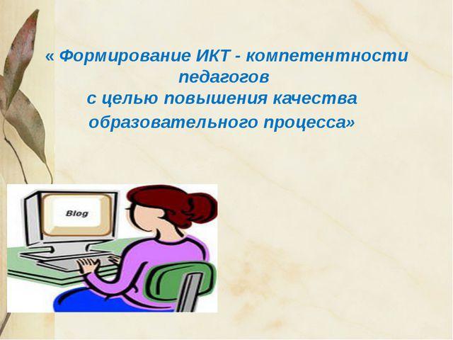 « Формирование ИКТ - компетентности педагогов с целью повышения качества обр...