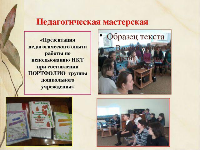Педагогическая мастерская «Презентация педагогического опыта работы по исполь...
