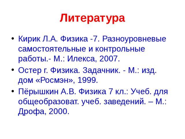 Литература Кирик Л.А. Физика -7. Разноуровневые самостоятельные и контрольные...