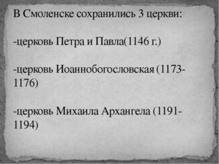 В Смоленске сохранились 3 церкви: -церковь Петра и Павла(1146 г.) -церковь Ио