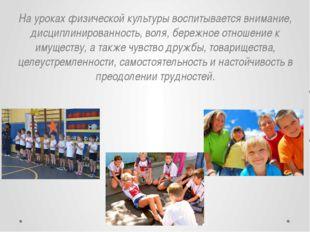 На уроках физической культуры воспитывается внимание, дисциплинированность, в