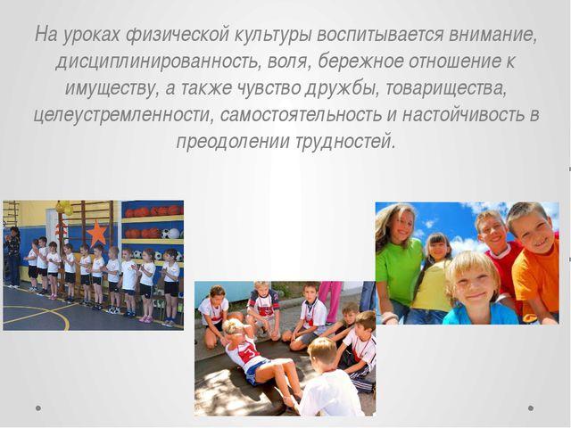 На уроках физической культуры воспитывается внимание, дисциплинированность, в...