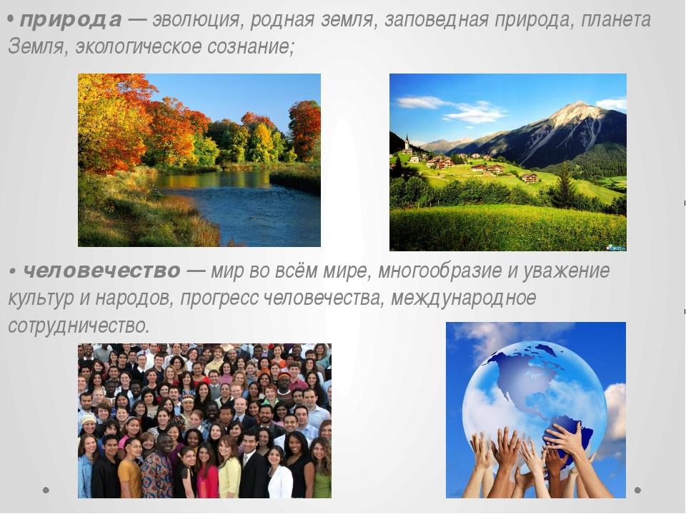 • природа — эволюция, родная земля, заповедная природа, планета Земля, эколог...