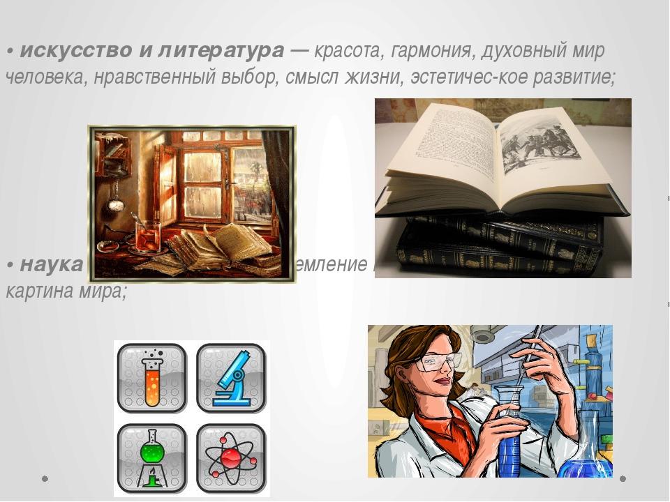 • искусство и литература — красота, гармония, духовный мир человека, нравств...