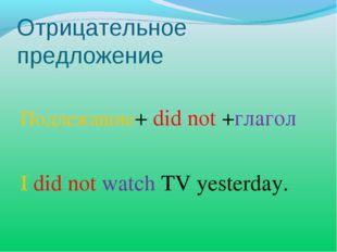 Отрицательное предложение Подлежащие+ did not +глагол I did not watch TV yest