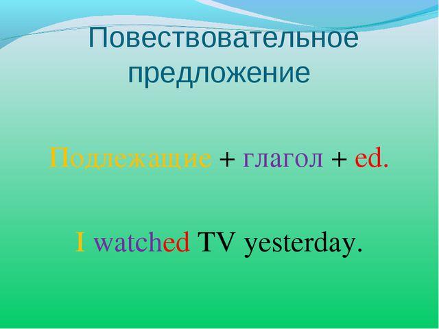 Повествовательное предложение Подлежащие + глагол + ed. I watched TV yesterday.