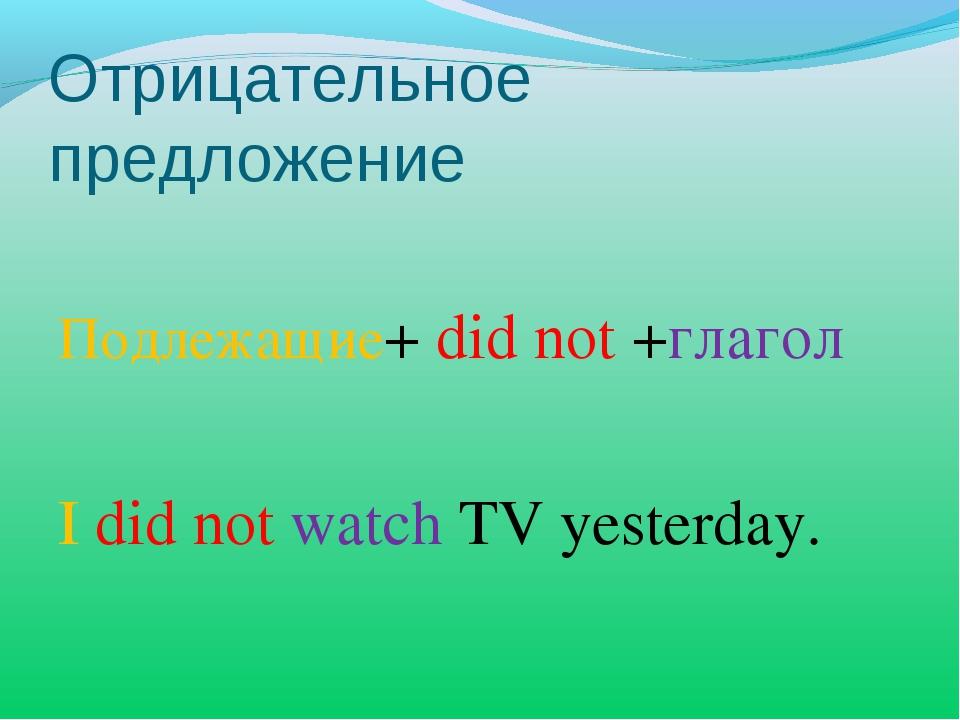 Отрицательное предложение Подлежащие+ did not +глагол I did not watch TV yest...