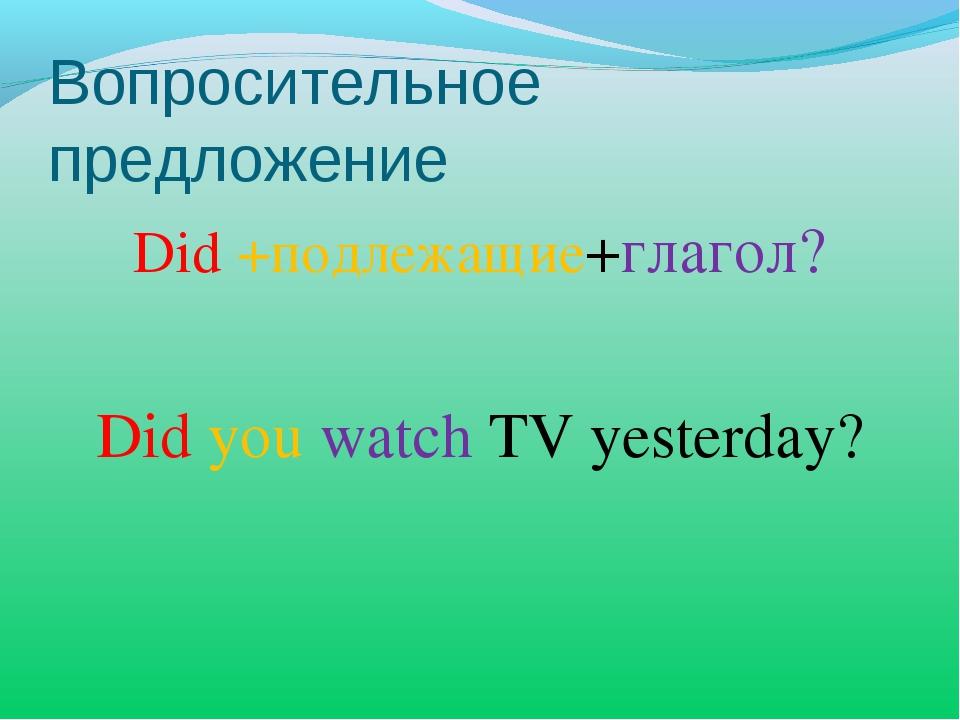 Вопросительное предложение Did +подлежащие+глагол? Did you watch TV yesterday?