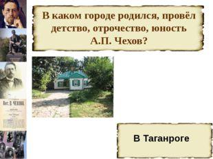 В каком городе родился, провёл детство, отрочество, юность А.П. Чехов? В Тага