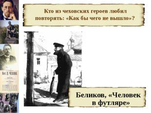 Кто из чеховских героев любил повторять: «Как бы чего не вышло»? Беликов, «Ч