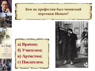 Кем по профессии был чеховский персонаж Ионыч? а) Врачом; б) Учителем; в) Арт