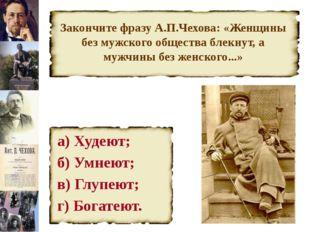 Закончите фразу А.П.Чехова: «Женщины без мужского общества блекнут, а мужчины