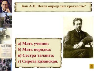 Как А.П. Чехов определил краткость? а) Мать учения; б) Мать порядка; в) Сест