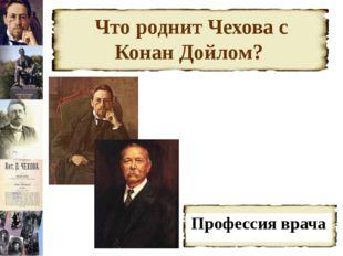 Что роднит Чехова с Конан Дойлом? Профессия врача