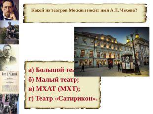 Какой из театров Москвы носит имя А.П. Чехова? а) Большой театр; б) Малый те