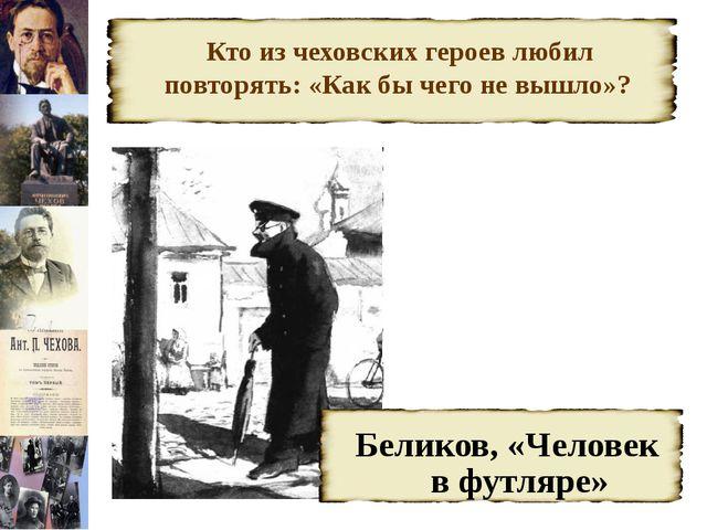 Кто из чеховских героев любил повторять: «Как бы чего не вышло»? Беликов, «Ч...
