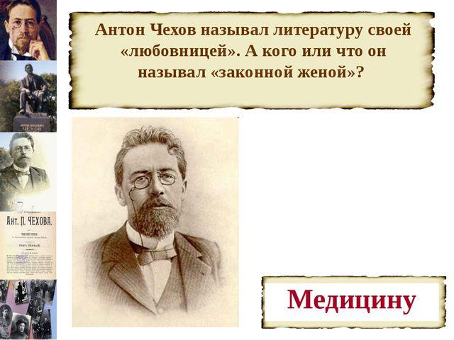 Антон Чехов называл литературу своей «любовницей». А кого или что он называл...