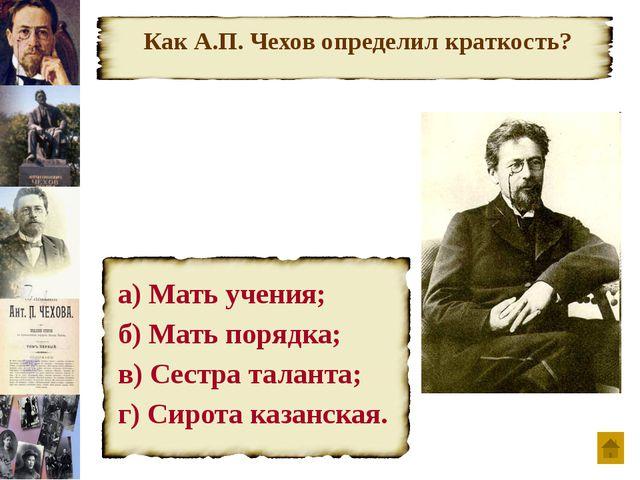 Как А.П. Чехов определил краткость? а) Мать учения; б) Мать порядка; в) Сест...
